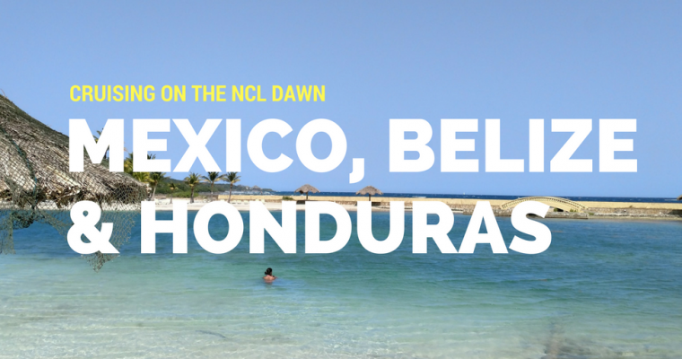 Cruising on the NCL Dawn to Mexico, Honduras & Belize (Part 1)